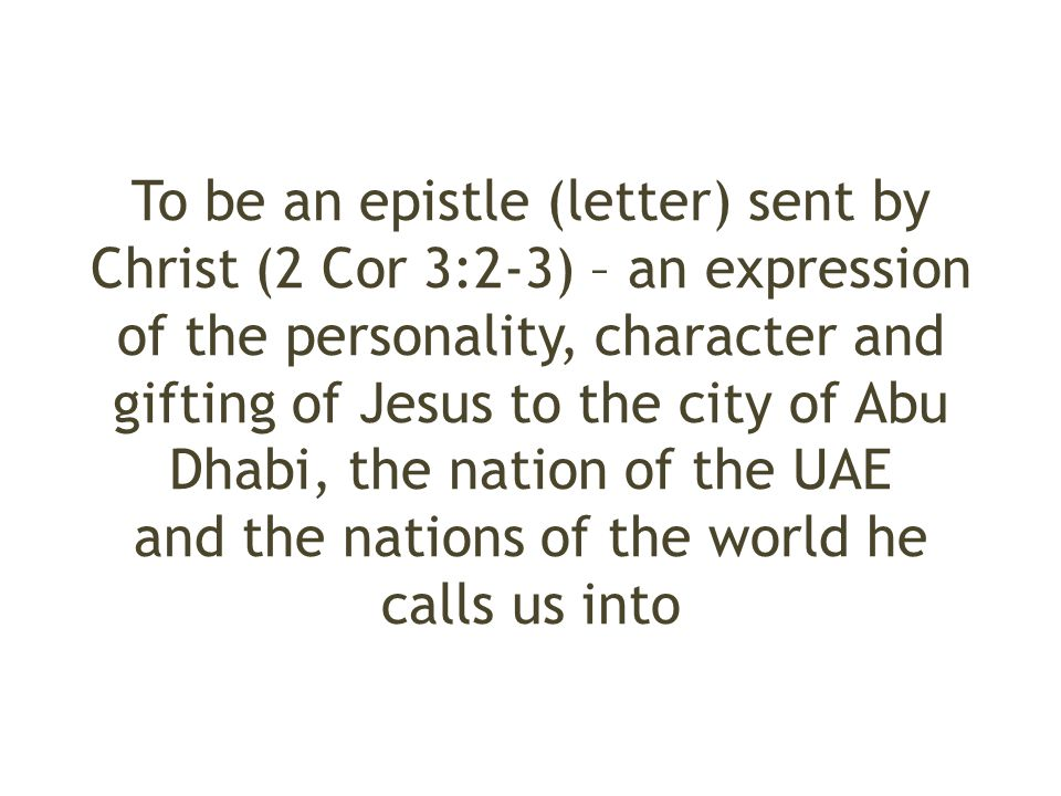 To be an epistle (letter) sent by Christ (2 Cor 3:2-3) – an expression of the personality, character and gifting of Jesus to the city of Abu Dhabi, the nation of the UAE and the nations of the world he calls us into