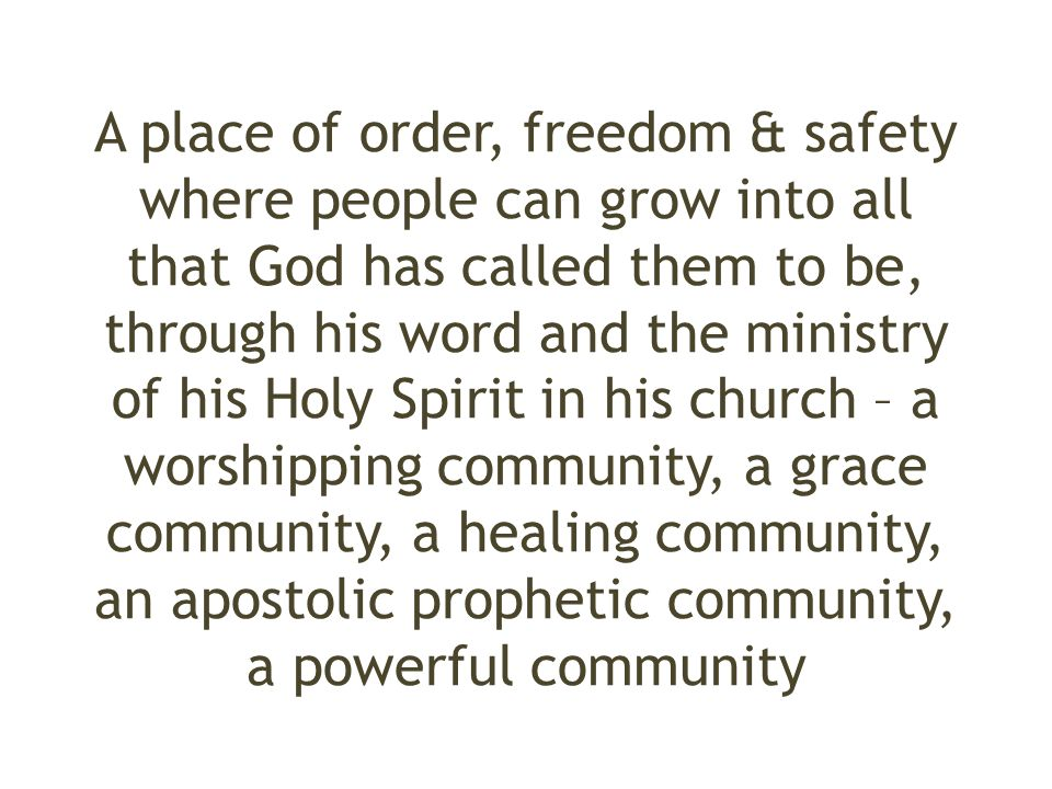 A place of order, freedom & safety where people can grow into all that God has called them to be, through his word and the ministry of his Holy Spirit in his church – a worshipping community, a grace community, a healing community, an apostolic prophetic community, a powerful community