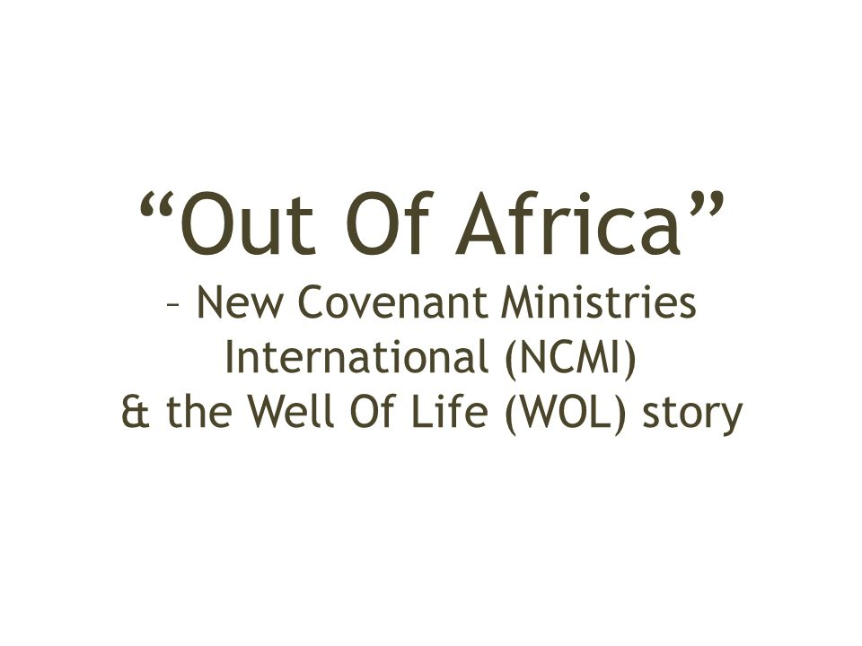 Out Of Africa – New Covenant Ministries International (NCMI) & the Well Of Life (WOL) story