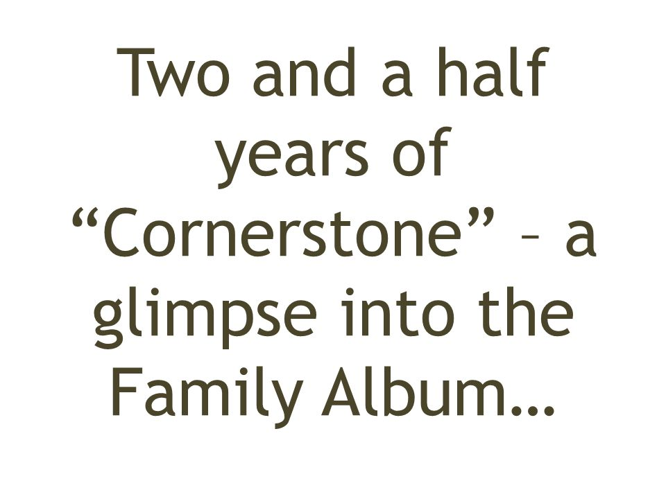 Two and a half years of Cornerstone – a glimpse into the Family Album…