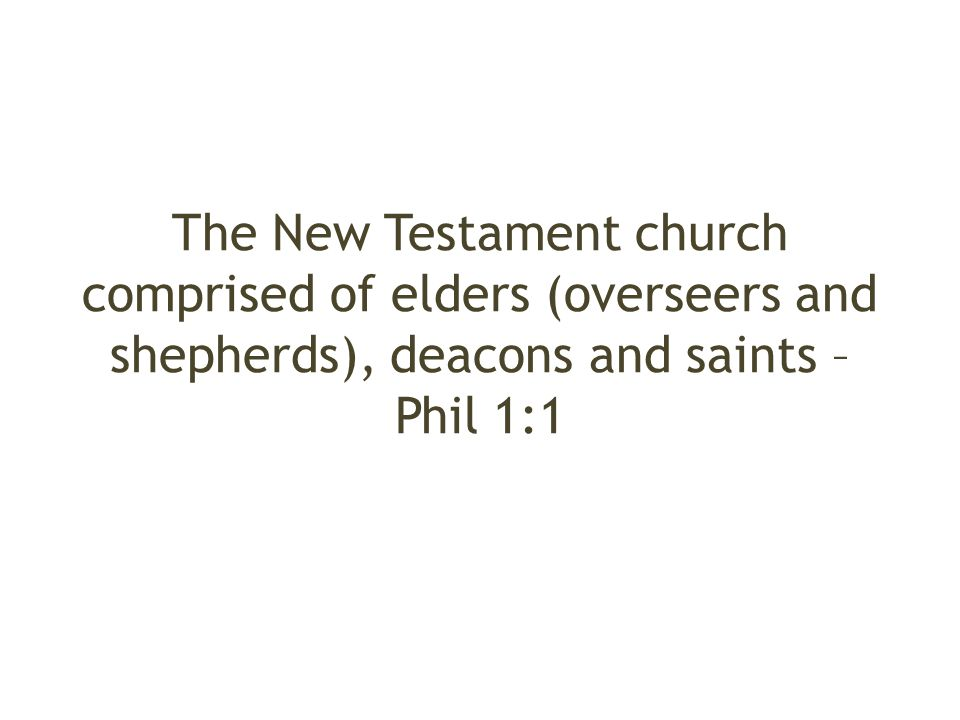 The New Testament church comprised of elders (overseers and shepherds), deacons and saints – Phil 1:1