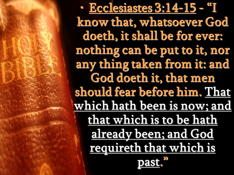 Ecclesiastes 3:14-15 - I know that, whatsoever God doeth, it shall be for ever: nothing can be put to it, nor any thing taken from it: and God doeth it, that men should fear before him.