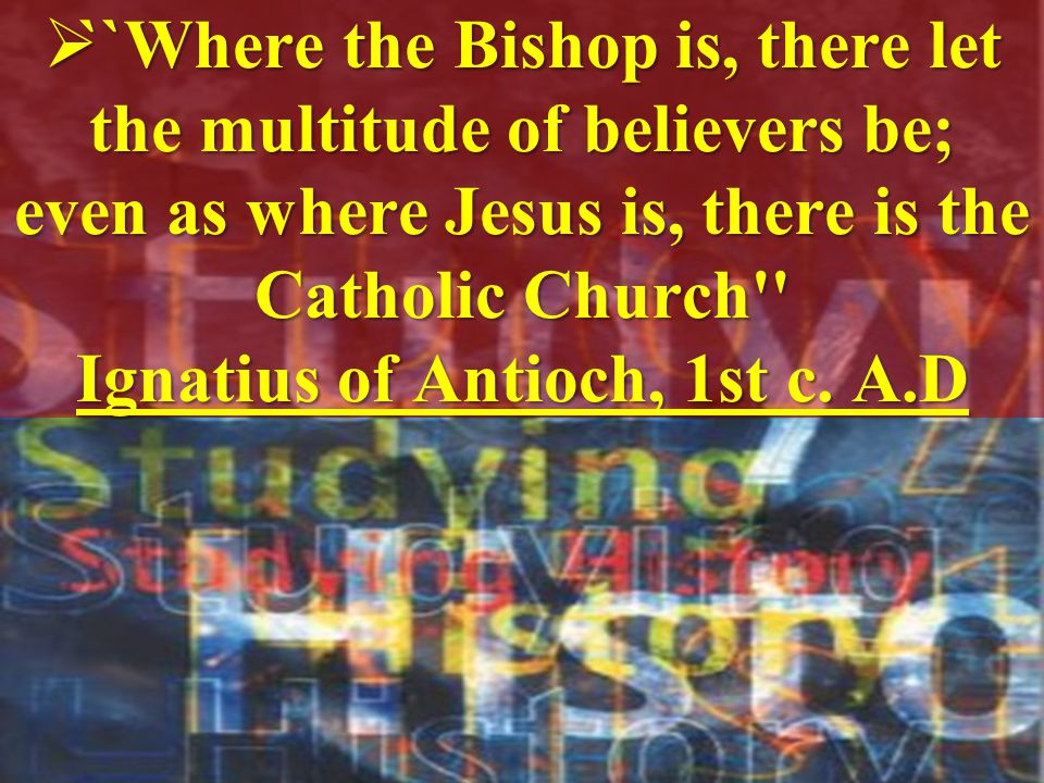 ``Where the Bishop is, there let the multitude of believers be; even as where Jesus is, there is the Catholic Church Ignatius of Antioch, 1st c.