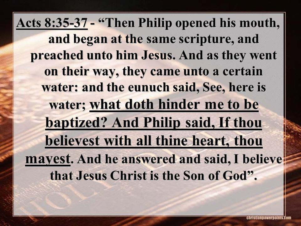 Acts 8:35-37 - Then Philip opened his mouth, and began at the same scripture, and preached unto him Jesus.