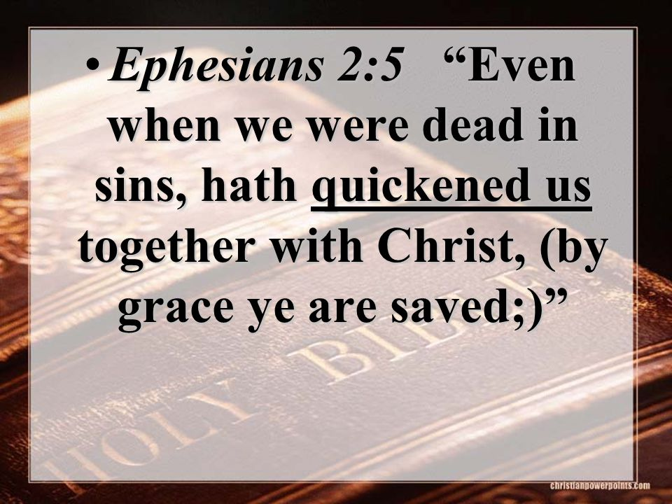 Ephesians 2:5 Even when we were dead in sins, hath quickened us together with Christ, (by grace ye are saved;)