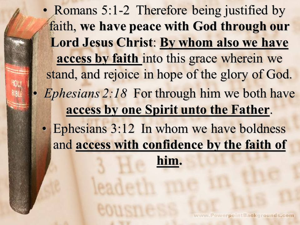Romans 5:1-2 Therefore being justified by faith, we have peace with God through our Lord Jesus Christ: By whom also we have access by faith into this grace wherein we stand, and rejoice in hope of the glory of God.