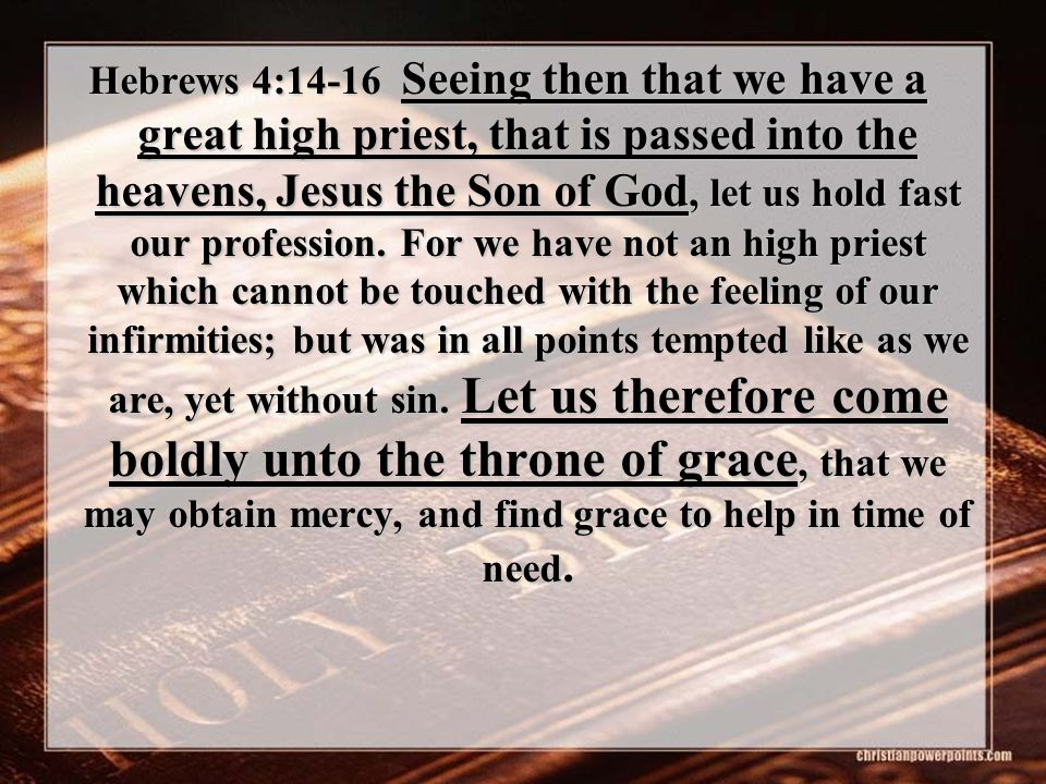 Hebrews 4:14-16 Seeing then that we have a great high priest, that is passed into the heavens, Jesus the Son of God, let us hold fast our profession.
