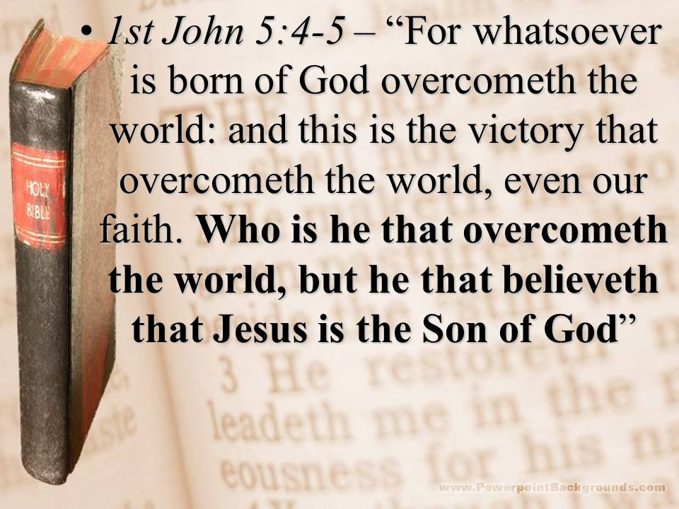 1st John 5:4-5 – For whatsoever is born of God overcometh the world: and this is the victory that overcometh the world, even our faith.