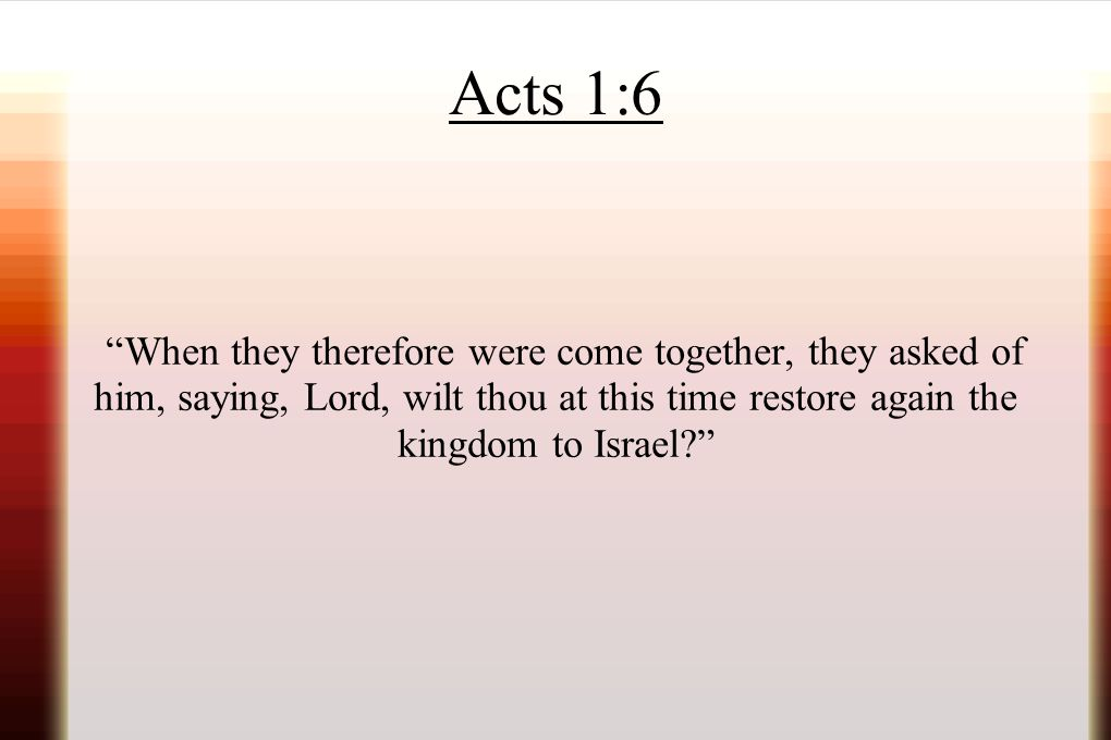 Acts 1:6 When they therefore were come together, they asked of him, saying, Lord, wilt thou at this time restore again the kingdom to Israel