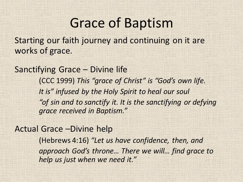 Grace of Baptism Starting our faith journey and continuing on it are works of grace. Sanctifying Grace – Divine life.