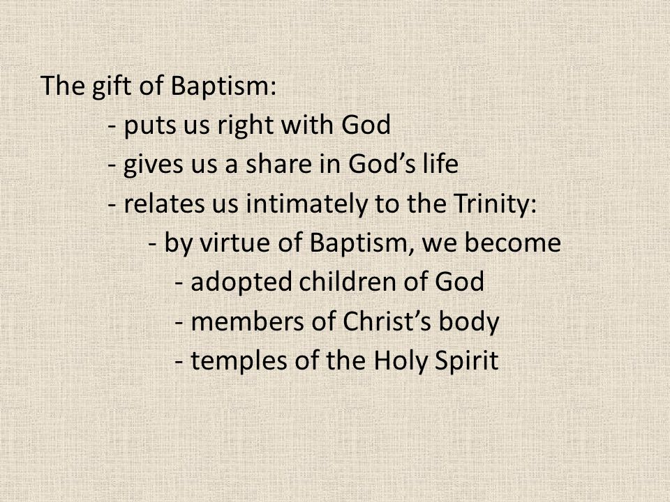 The gift of Baptism: - puts us right with God - gives us a share in God's life - relates us intimately to the Trinity: - by virtue of Baptism, we become - adopted children of God - members of Christ's body - temples of the Holy Spirit
