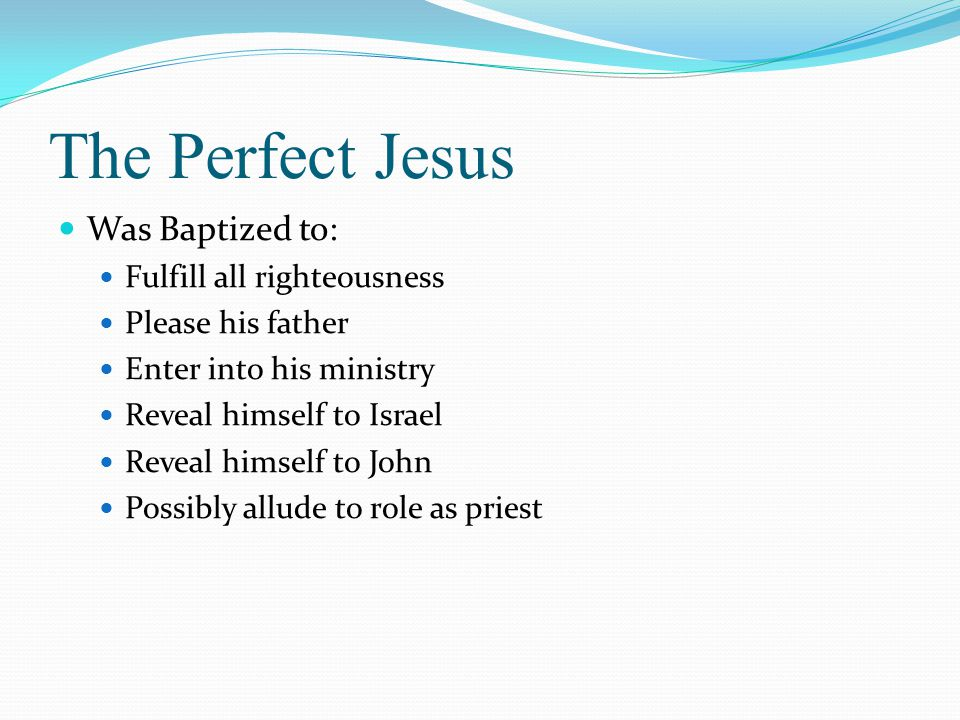 The Perfect Jesus Was Baptized to: Fulfill all righteousness
