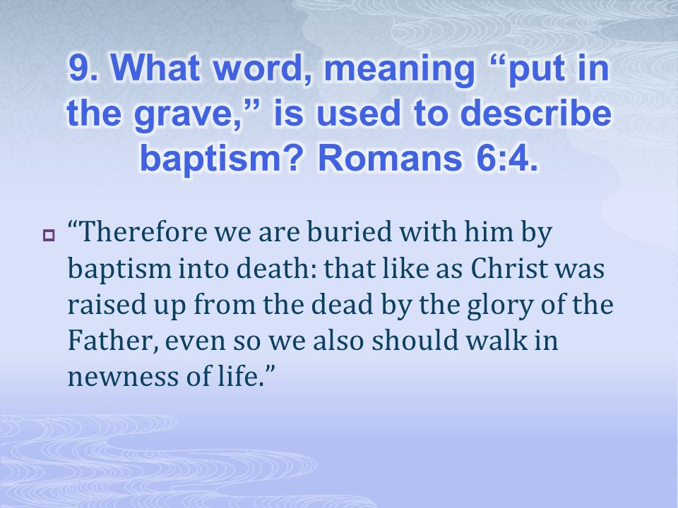 9. What word, meaning put in the grave, is used to describe baptism