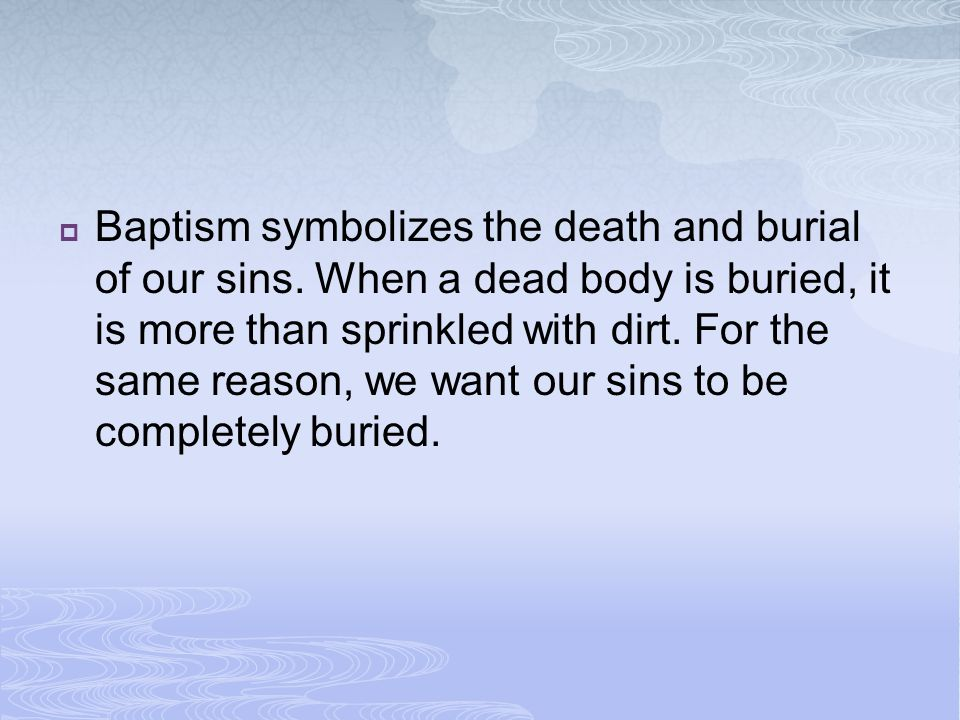 Baptism symbolizes the death and burial of our sins