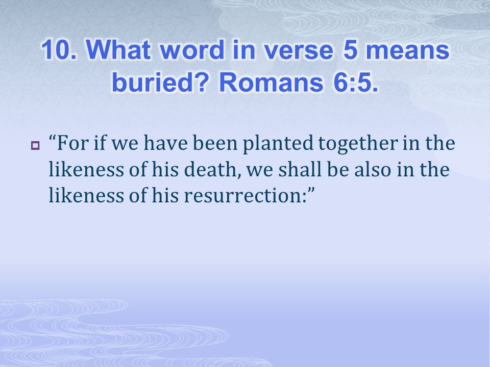 10. What word in verse 5 means buried Romans 6:5.