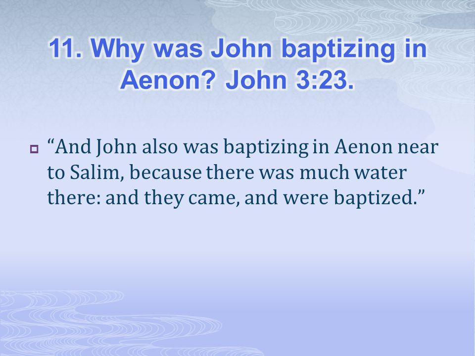 11. Why was John baptizing in Aenon John 3:23.