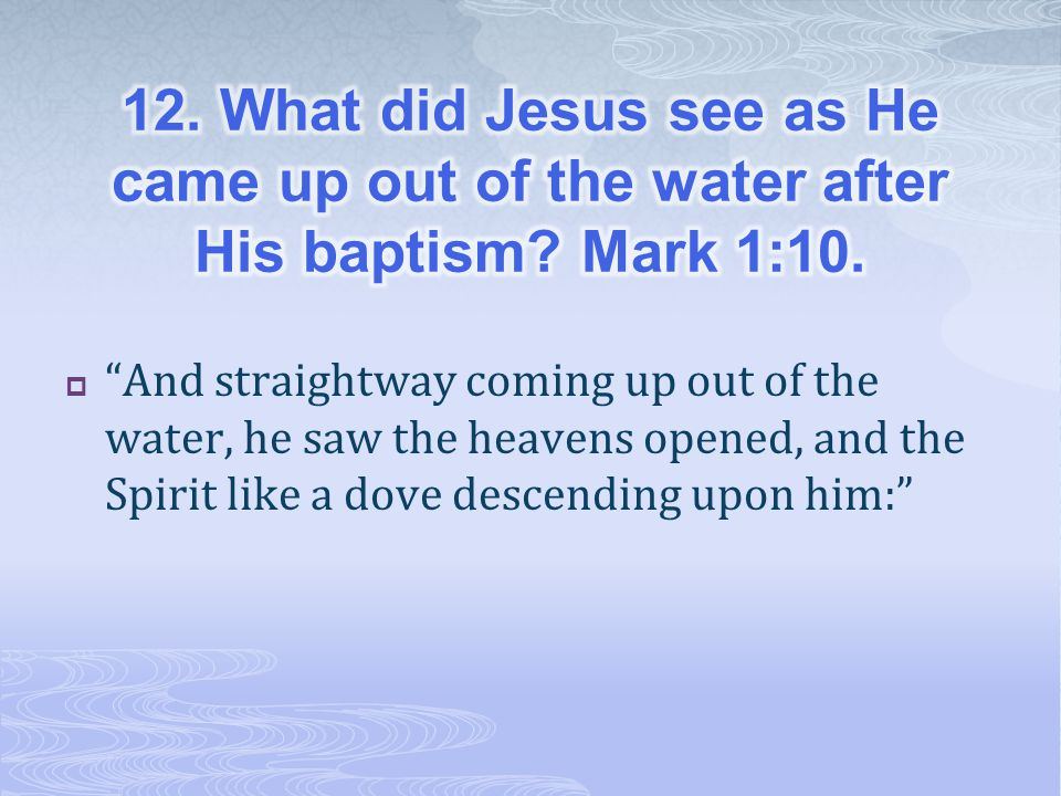 12. What did Jesus see as He came up out of the water after His baptism Mark 1:10.