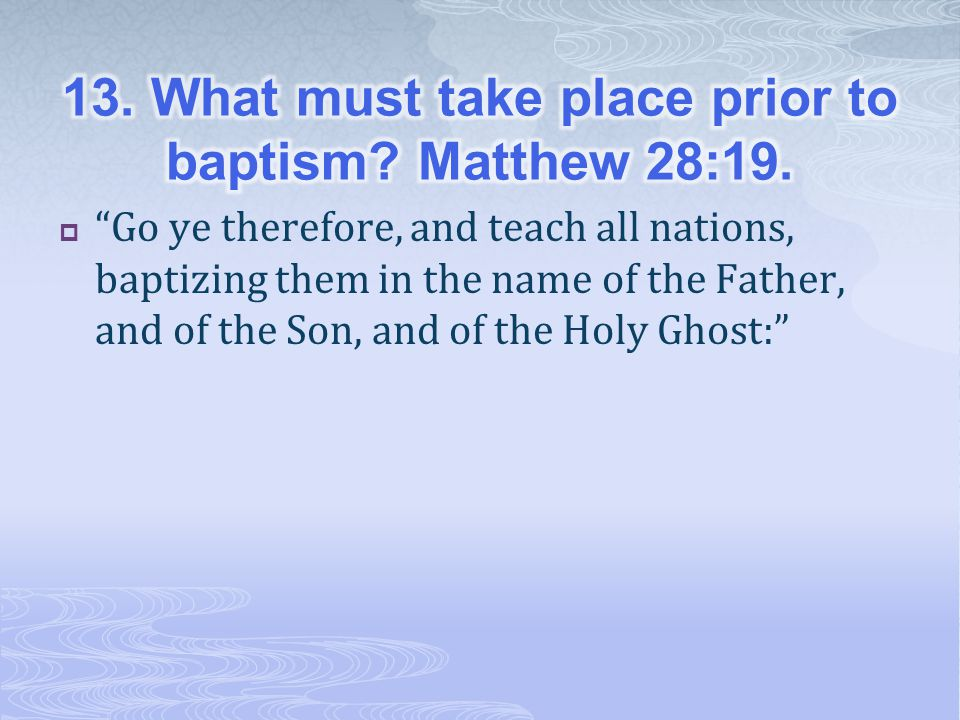 13. What must take place prior to baptism Matthew 28:19.