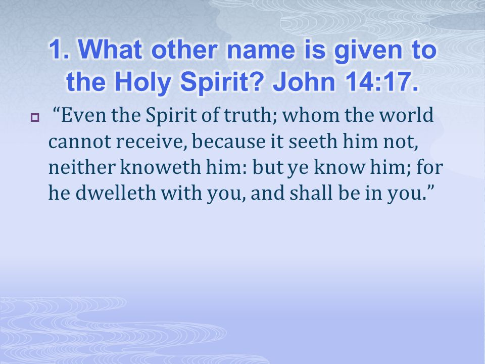 1. What other name is given to the Holy Spirit John 14:17.