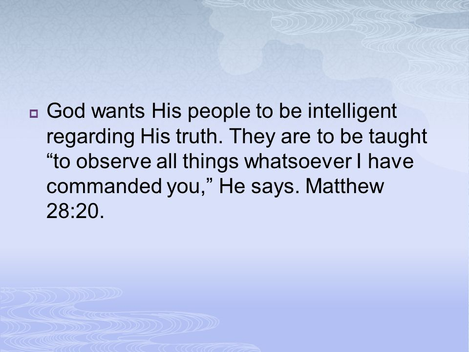 God wants His people to be intelligent regarding His truth