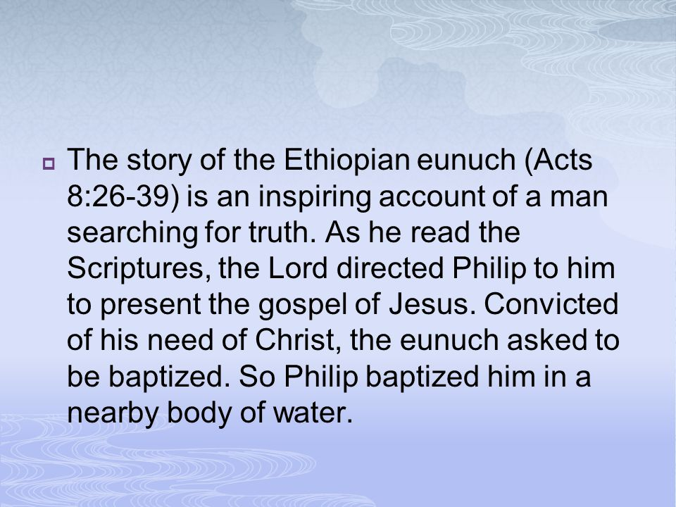 The story of the Ethiopian eunuch (Acts 8:26-39) is an inspiring account of a man searching for truth.