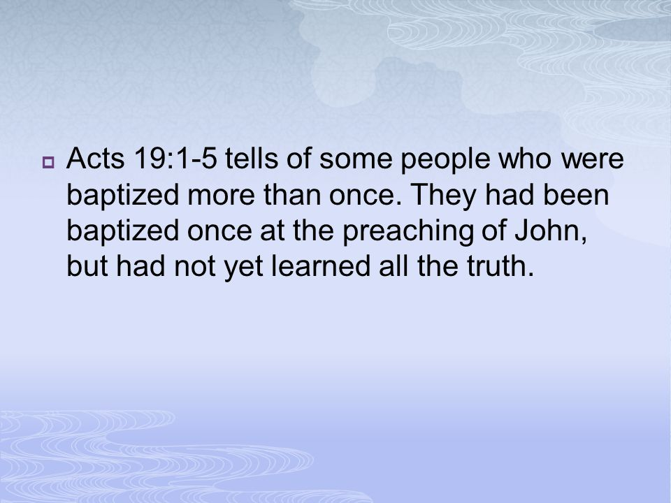 Acts 19:1-5 tells of some people who were baptized more than once