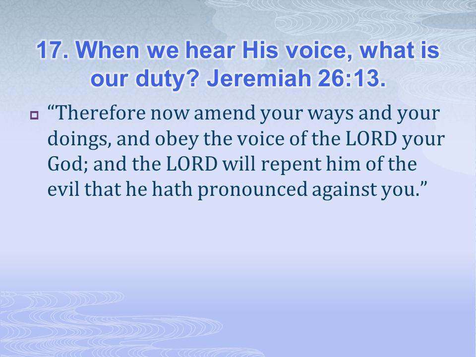 17. When we hear His voice, what is our duty Jeremiah 26:13.