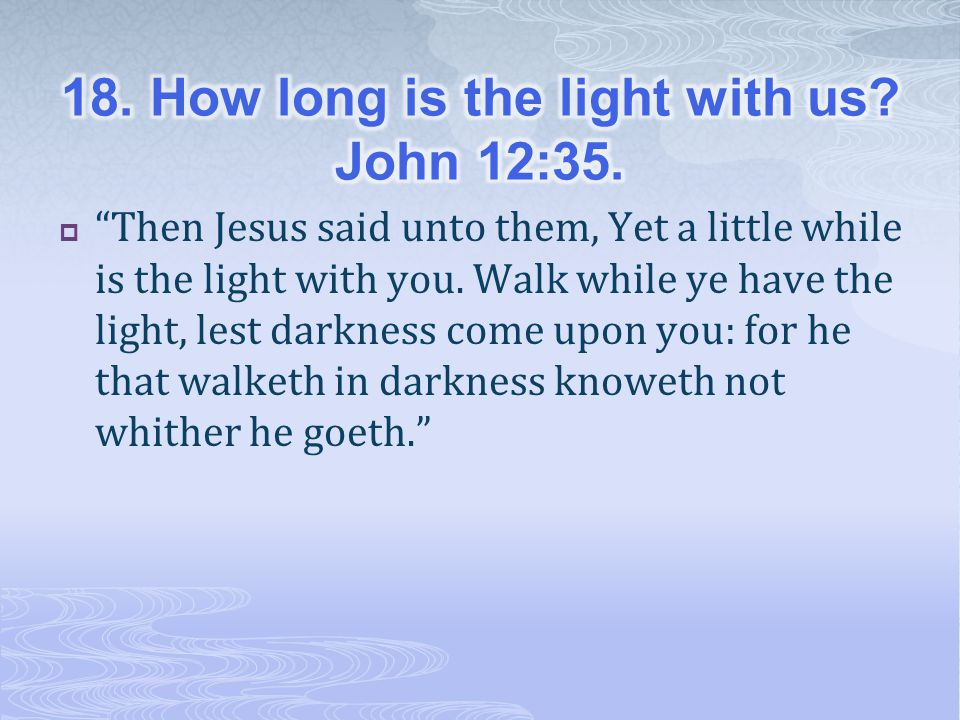 18. How long is the light with us John 12:35.