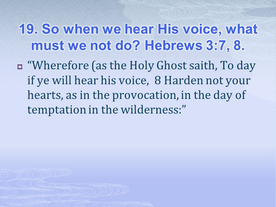 19. So when we hear His voice, what must we not do Hebrews 3:7, 8.