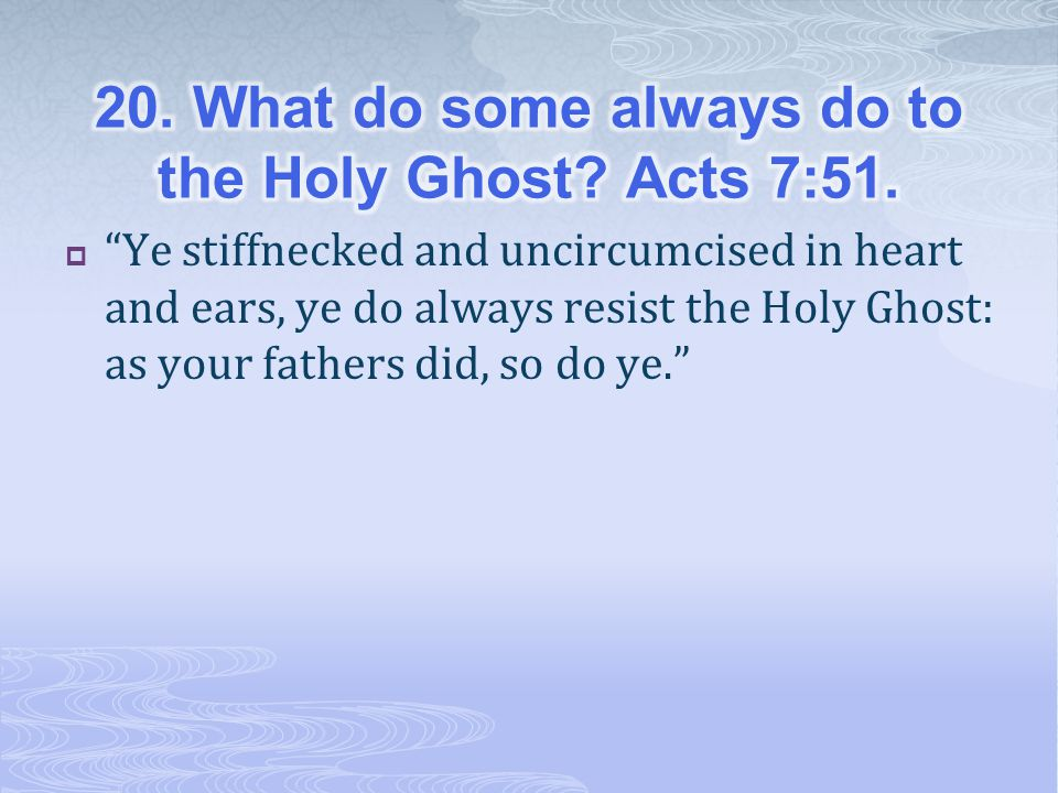 20. What do some always do to the Holy Ghost Acts 7:51.