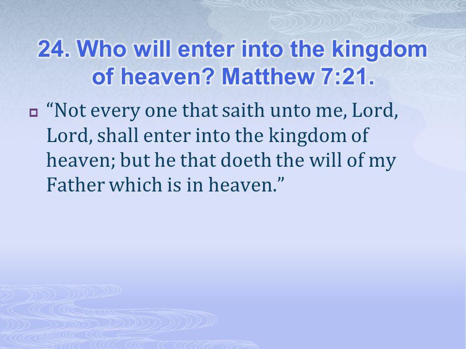 24. Who will enter into the kingdom of heaven Matthew 7:21.