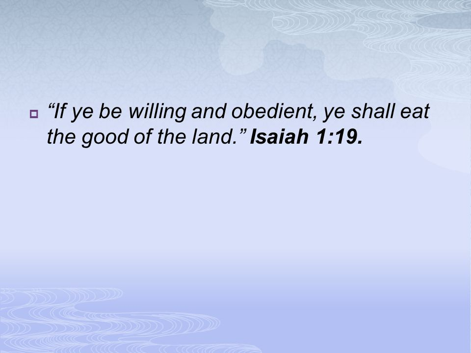 If ye be willing and obedient, ye shall eat the good of the land