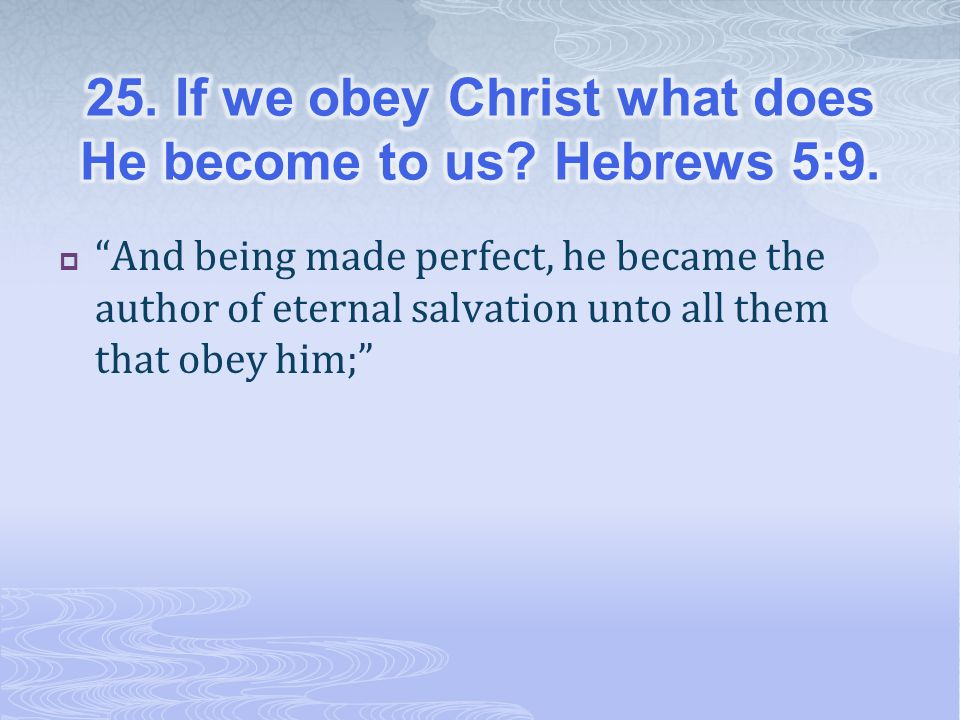 25. If we obey Christ what does He become to us Hebrews 5:9.