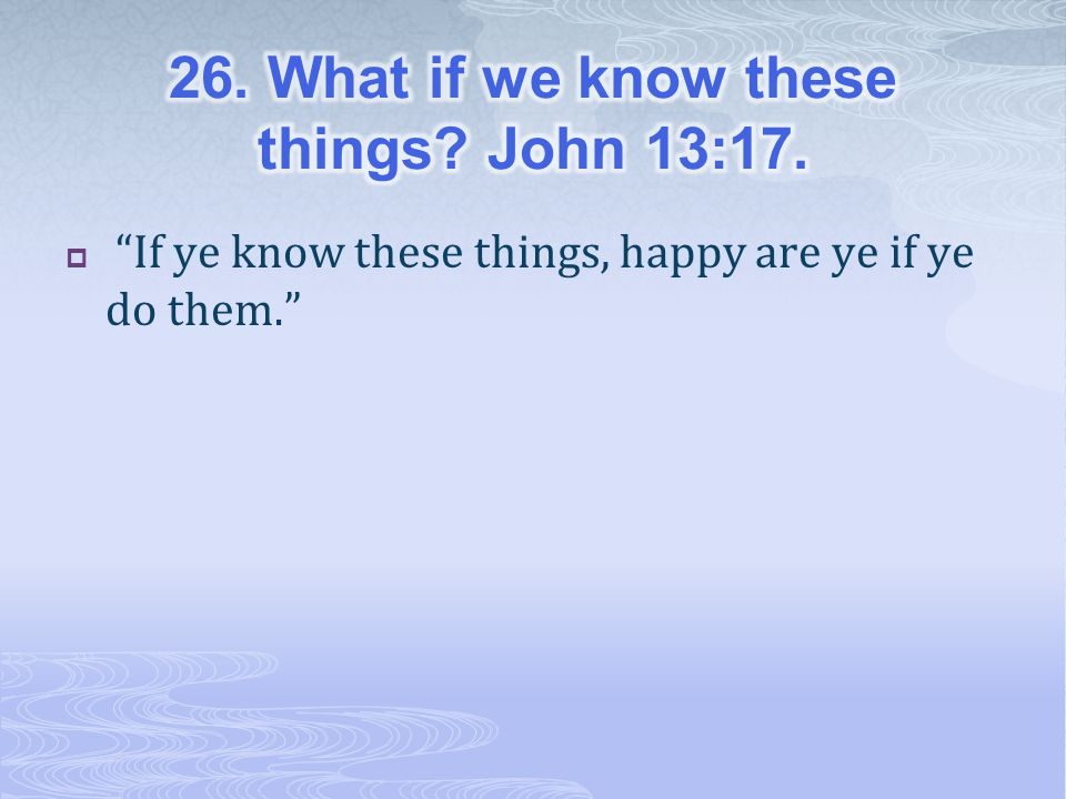 26. What if we know these things John 13:17.