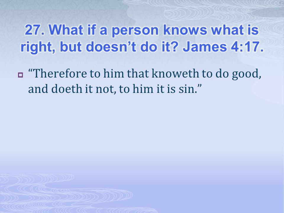 27. What if a person knows what is right, but doesn't do it James 4:17.