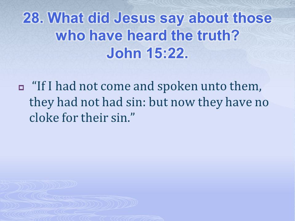 28. What did Jesus say about those who have heard the truth John 15:22.
