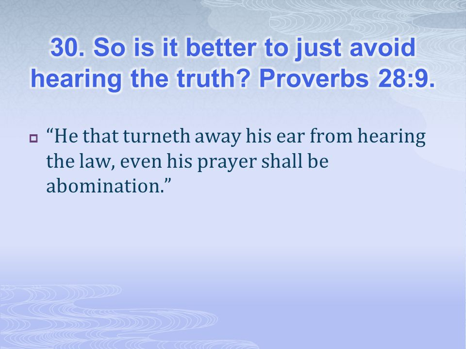 30. So is it better to just avoid hearing the truth Proverbs 28:9.