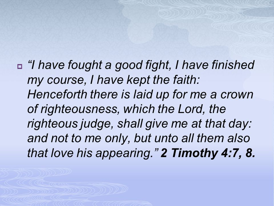 I have fought a good fight, I have finished my course, I have kept the faith: Henceforth there is laid up for me a crown of righteousness, which the Lord, the righteous judge, shall give me at that day: and not to me only, but unto all them also that love his appearing. 2 Timothy 4:7, 8.