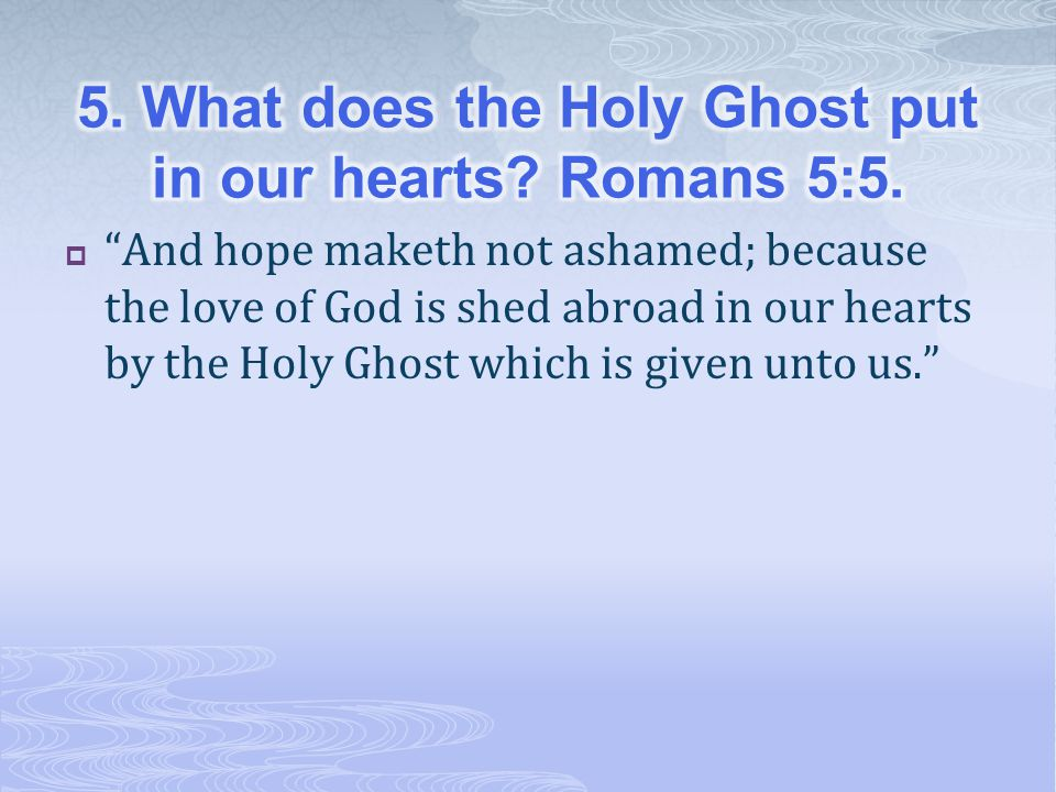 5. What does the Holy Ghost put in our hearts Romans 5:5.