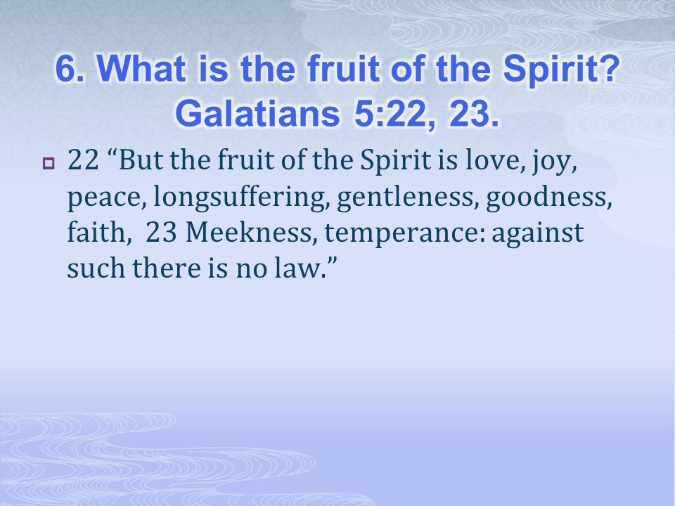 6. What is the fruit of the Spirit Galatians 5:22, 23.