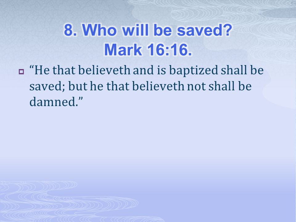 8. Who will be saved. Mark 16:16.