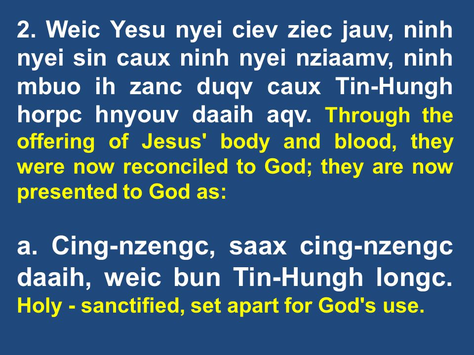 2. Weic Yesu nyei ciev ziec jauv, ninh nyei sin caux ninh nyei nziaamv, ninh mbuo ih zanc duqv caux Tin-Hungh horpc hnyouv daaih aqv. Through the offering of Jesus body and blood, they were now reconciled to God; they are now presented to God as: