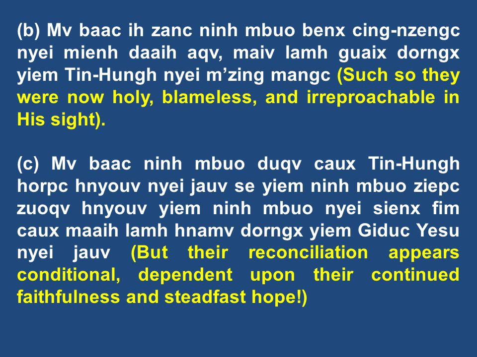 (b) Mv baac ih zanc ninh mbuo benx cing-nzengc nyei mienh daaih aqv, maiv lamh guaix dorngx yiem Tin-Hungh nyei m'zing mangc (Such so they were now holy, blameless, and irreproachable in His sight).