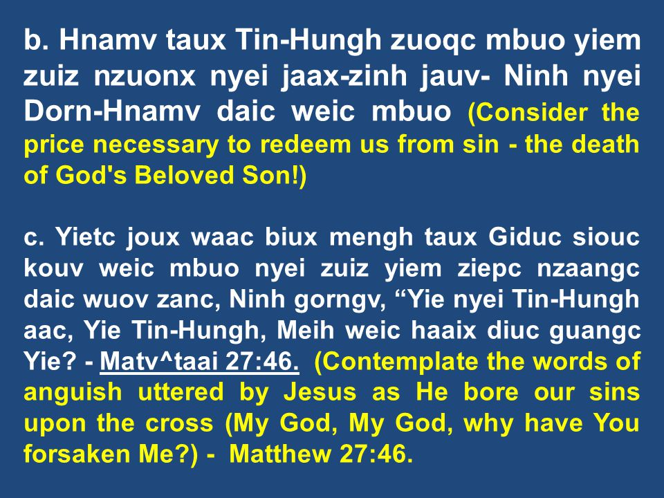 b. Hnamv taux Tin-Hungh zuoqc mbuo yiem zuiz nzuonx nyei jaax-zinh jauv- Ninh nyei Dorn-Hnamv daic weic mbuo (Consider the price necessary to redeem us from sin - the death of God s Beloved Son!)