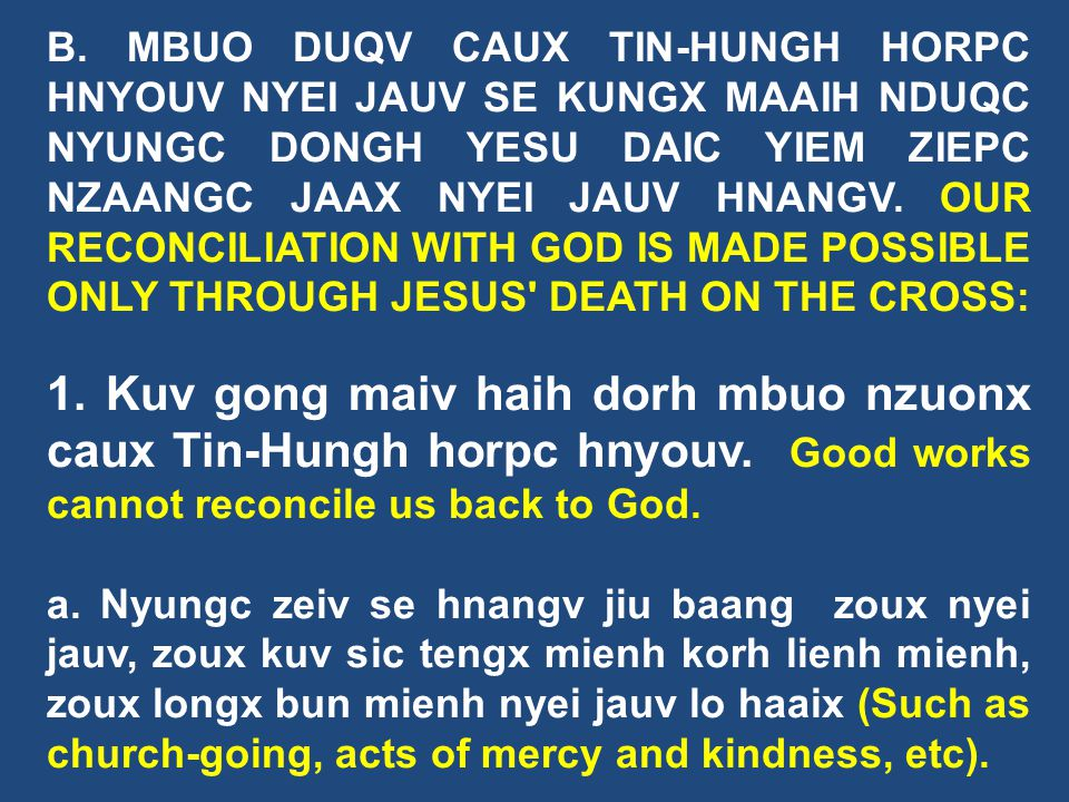 B. MBUO DUQV CAUX TIN-HUNGH HORPC HNYOUV NYEI JAUV SE KUNGX MAAIH NDUQC NYUNGC DONGH YESU DAIC YIEM ZIEPC NZAANGC JAAX NYEI JAUV HNANGV. OUR RECONCILIATION WITH GOD IS MADE POSSIBLE ONLY THROUGH JESUS DEATH ON THE CROSS: