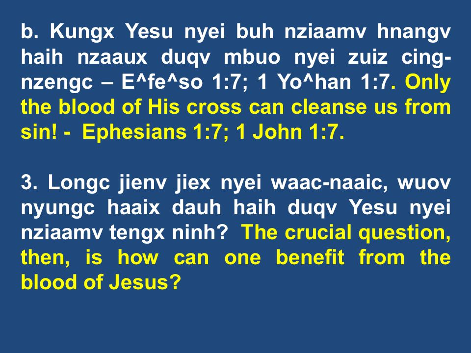 b. Kungx Yesu nyei buh nziaamv hnangv haih nzaaux duqv mbuo nyei zuiz cing-nzengc – E^fe^so 1:7; 1 Yo^han 1:7. Only the blood of His cross can cleanse us from sin! - Ephesians 1:7; 1 John 1:7.