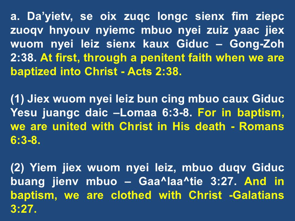 a. Da'yietv, se oix zuqc longc sienx fim ziepc zuoqv hnyouv nyiemc mbuo nyei zuiz yaac jiex wuom nyei leiz sienx kaux Giduc – Gong-Zoh 2:38. At first, through a penitent faith when we are baptized into Christ - Acts 2:38.