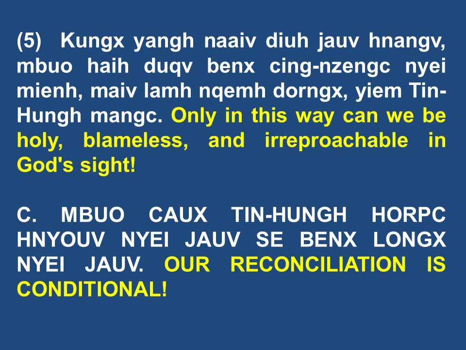 (5) Kungx yangh naaiv diuh jauv hnangv, mbuo haih duqv benx cing-nzengc nyei mienh, maiv lamh nqemh dorngx, yiem Tin-Hungh mangc. Only in this way can we be holy, blameless, and irreproachable in God s sight!