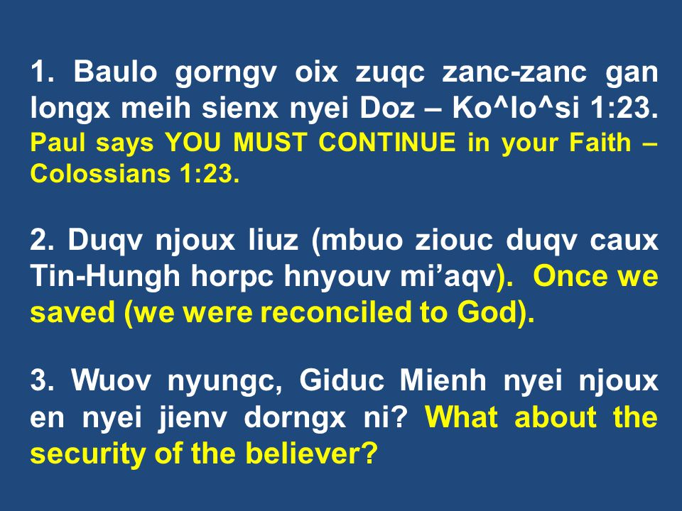 1. Baulo gorngv oix zuqc zanc-zanc gan longx meih sienx nyei Doz – Ko^lo^si 1:23. Paul says YOU MUST CONTINUE in your Faith – Colossians 1:23.