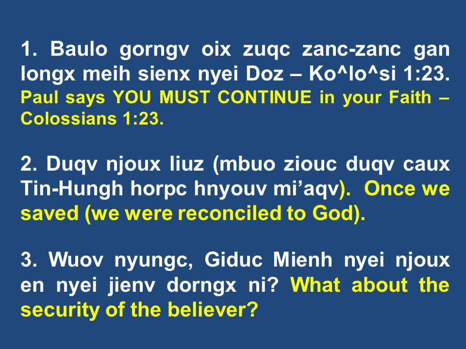 1. Baulo gorngv oix zuqc zanc-zanc gan longx meih sienx nyei Doz – Ko^lo^si 1:23. Paul says YOU MUST CONTINUE in your Faith – Colossians 1:23.